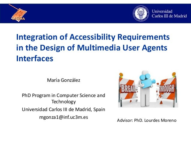 Integration of Accessibility Requirements in the Design of Multimedia User Agents Interfaces María González PhD Program in...