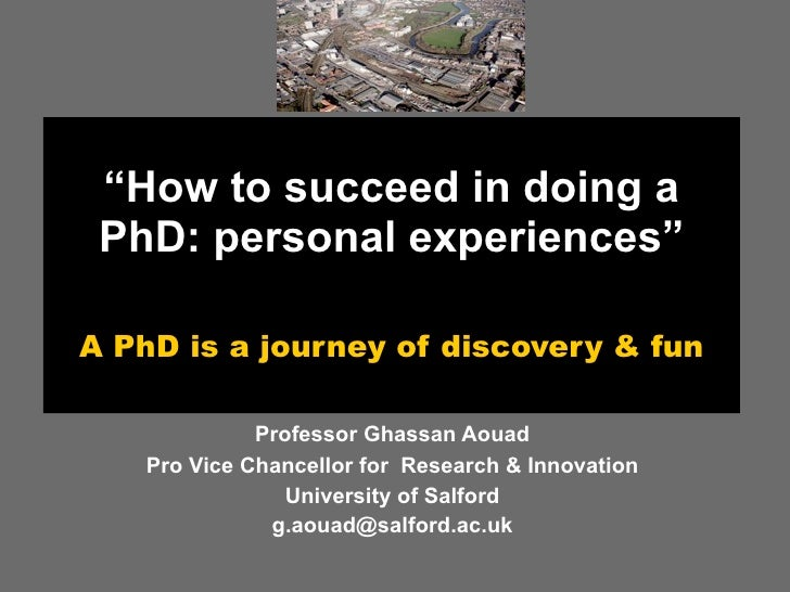 """""""How to succeed in doing a  PhD: personal experiences""""  A PhD is a journey of discovery & fun               Professor Ghas..."""