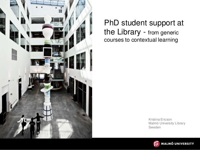 PhD student support at the Library - from generic courses to contextual learning Kristina Ericson Malmö University Library...