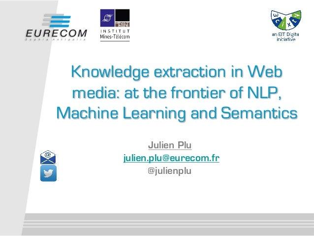 Julien Plu julien.plu@eurecom.fr @julienplu Knowledge extraction in Web media: at the frontier of NLP, Machine Learning an...