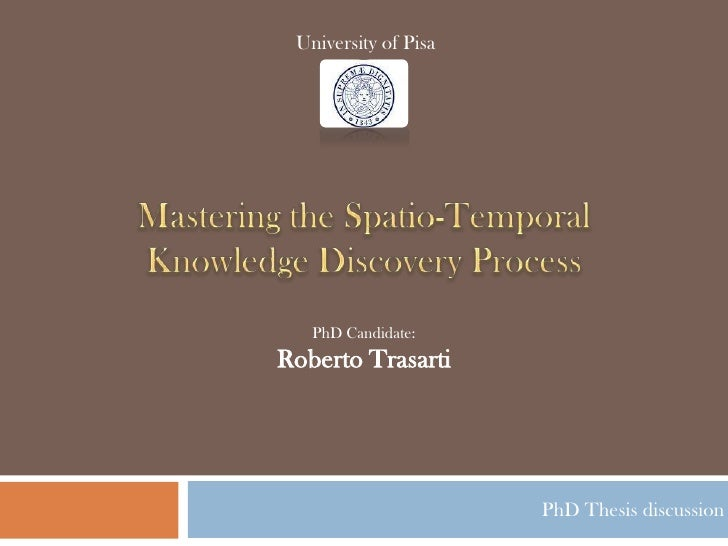 University of Pisa<br />Mastering the Spatio-Temporal Knowledge Discovery Process<br />PhD Candidate:Roberto Trasarti<br /...