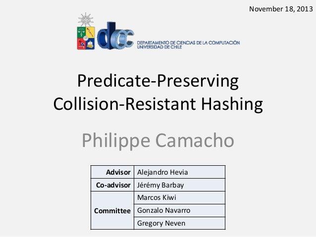 November 18, 2013  Predicate-Preserving Collision-Resistant Hashing  Philippe Camacho Advisor Alejandro Hevia  Co-advisor ...