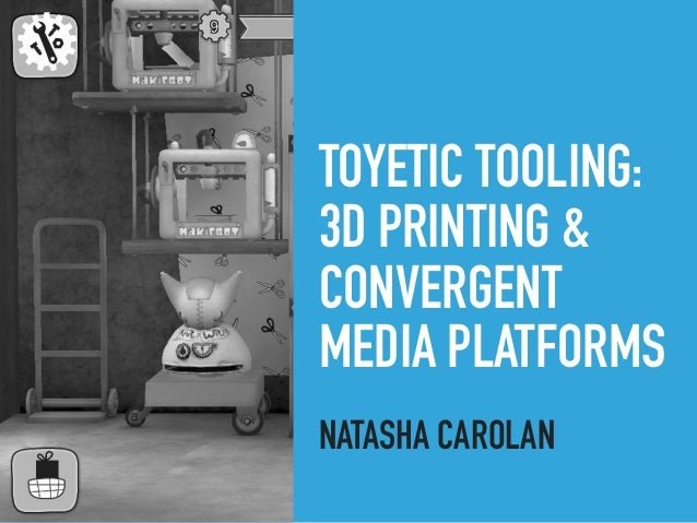 TOYETIC TOOLING: 3D PRINTING & CONVERGENT MEDIA PLATFORMS NATASHA CAROLAN