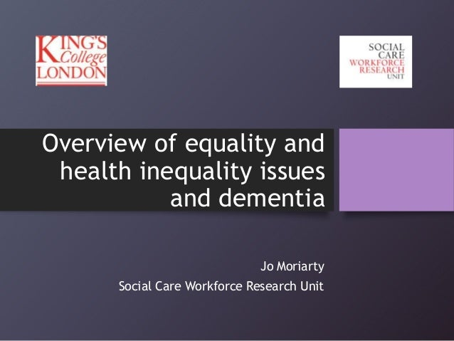 Overview of equality and health inequality issues and dementia Jo Moriarty Social Care Workforce Research Unit