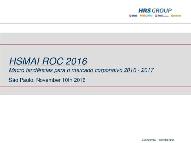 Confidencial – não distribuir HSMAI ROC 2016 Macro tendências para o mercado corporativo 2016 - 2017 São Paulo, November 1...
