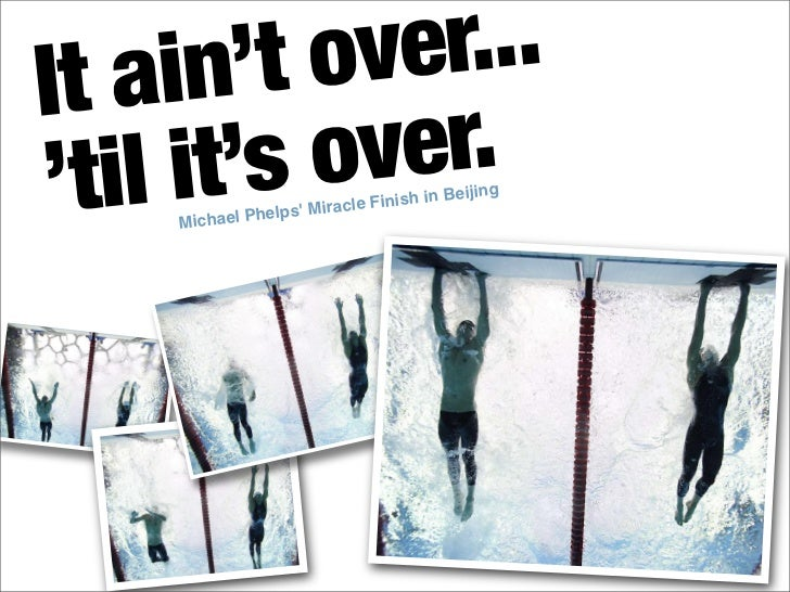 It ain' t over... 'til it's over.     Michael Phelps' Mi racle Finis                                   h in Beijing