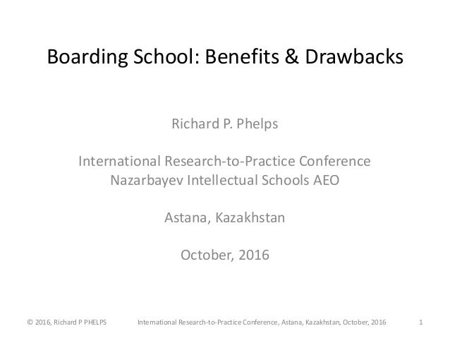 Boarding School: Benefits & Drawbacks Richard P. Phelps International Research-to-Practice Conference Nazarbayev Intellect...