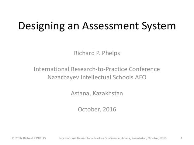 Designing an Assessment System Richard P. Phelps International Research-to-Practice Conference Nazarbayev Intellectual Sch...