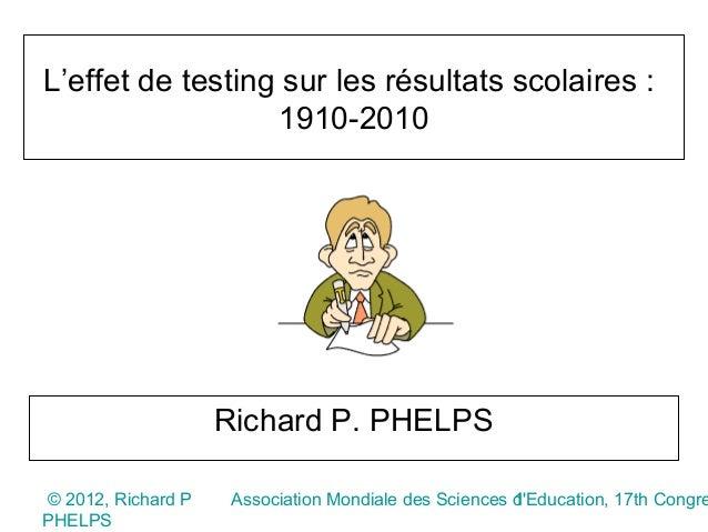 L'effet de testing sur les résultats scolaires :                  1910-2010                    Richard P. PHELPS© 2012, Ri...