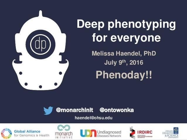 Deep phenotyping for everyone Melissa Haendel, PhD July 9th, 2016 Phenoday!! @monarchinit @ontowonka haendel@ohsu.edu