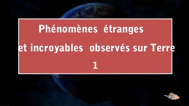 Phénomènes étranges et incroyables observés sur Terre 1 Phénomènes étranges et incroyables observés sur Terre 1