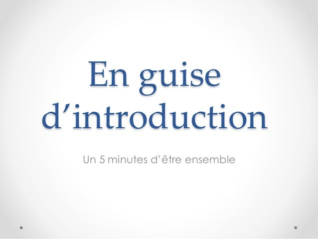 En guise d'introduction Un 5 minutes d'être ensemble
