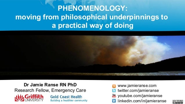PHENOMENOLOGY: moving from philosophical underpinnings to a practical way of doing Dr Jamie Ranse RN PhD Research Fellow, ...