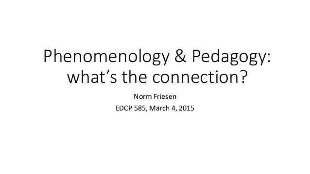 Phenomenology & Pedagogy: what's the connection? Norm Friesen EDCP 585, March 4, 2015