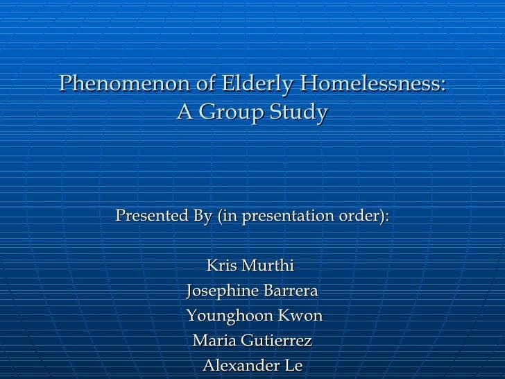 Phenomenon of Elderly Homelessness: A Group Study Presented By (in presentation order): Kris Murthi  Josephine Barrera You...