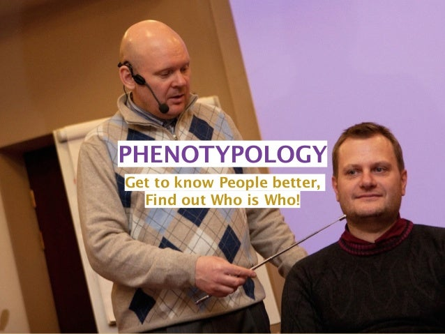 PHENOTYPOLOGY  Get to know People better,  Find out Who is Who!