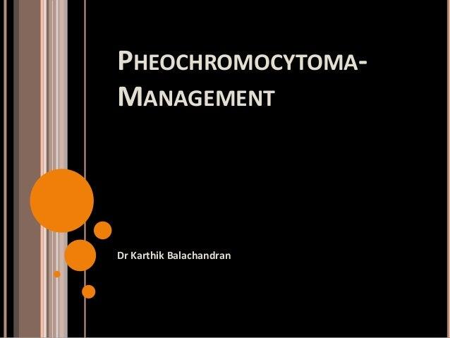 PHEOCHROMOCYTOMA- MANAGEMENT Dr Karthik Balachandran
