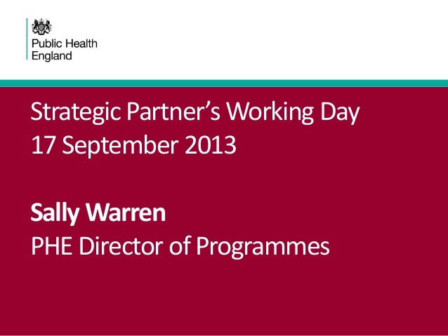 Strategic Partner's Working Day 17 September 2013 Sally Warren PHE Director of Programmes