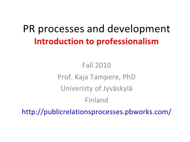 PR processes and development Introduction to professionalism Fall 2010 Prof. Kaja Tampere, PhD Univeristy of Jyväskylä Fin...