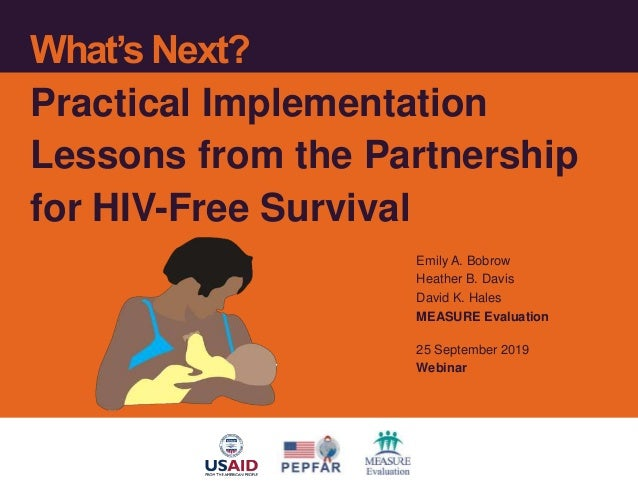 What's Next? Practical Implementation Lessons from the Partnership for HIV-Free Survival Emily A. Bobrow Heather B. Davis ...