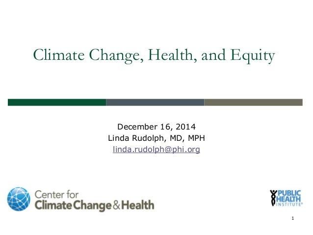 Climate Change, Health, and Equity December 16, 2014 Linda Rudolph, MD, MPH linda.rudolph@phi.org 1