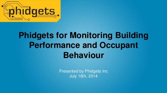 Phidgets for Monitoring Building Performance and Occupant Behaviour Presented by Phidgets Inc July 16th, 2014