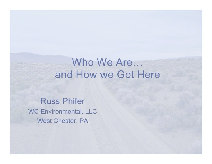 Who We Are…         and How we Got Here     Russ Phifer WC Environmental, LLC   West Chester, PA