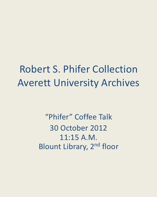 """Robert S. Phifer CollectionAverett University Archives      """"Phifer"""" Coffee Talk       30 October 2012          11:15 A.M...."""