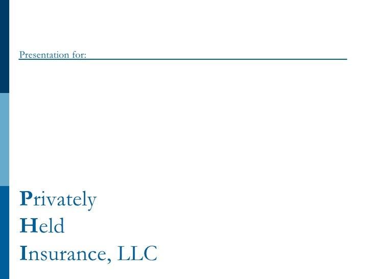 P rivately  H eld  I nsurance, LLC Presentation for: