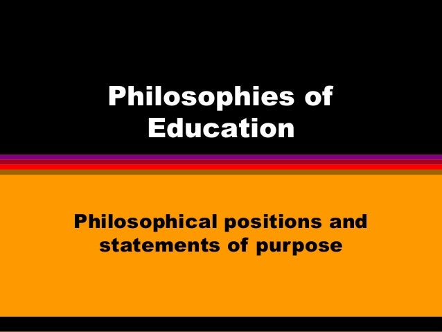 Philosophies of Education Philosophical positions and statements of purpose