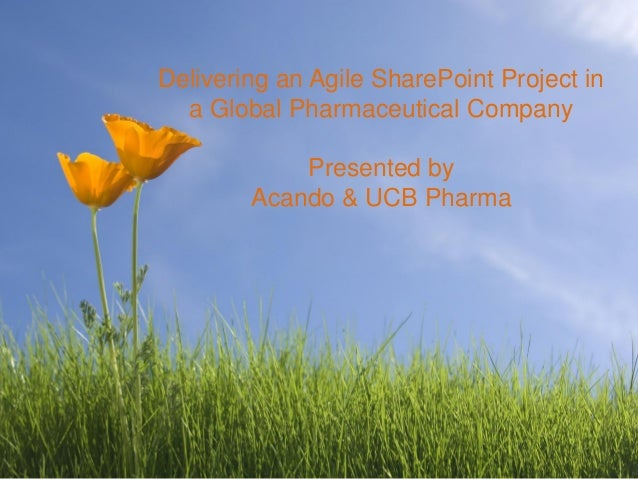 Delivering an Agile SharePoint Project in  a Global Pharmaceutical Company            Presented by        Acando & UCB Pha...