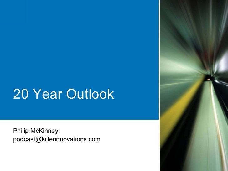20 Year Outlook  Philip McKinney podcast@killerinnovations.com