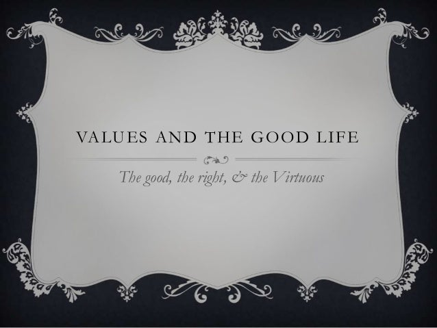 VA LU E S A N D T H E G O O D L I F E     The good, the right, & the Virtuous