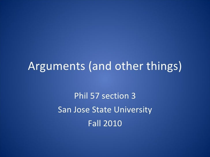 Arguments (and other things) Phil 57 section 3 San Jose State University Fall 2010