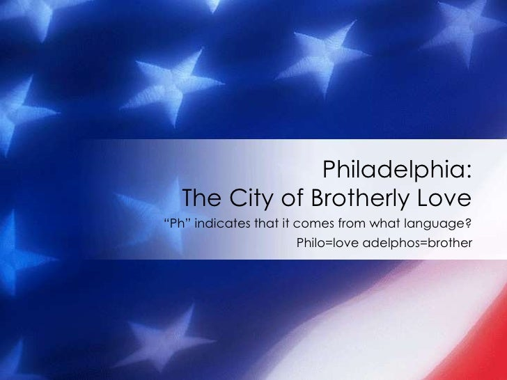 """Philadelphia:   The City of Brotherly Love """"Ph"""" indicates that it comes from what language?                     Philo=love..."""