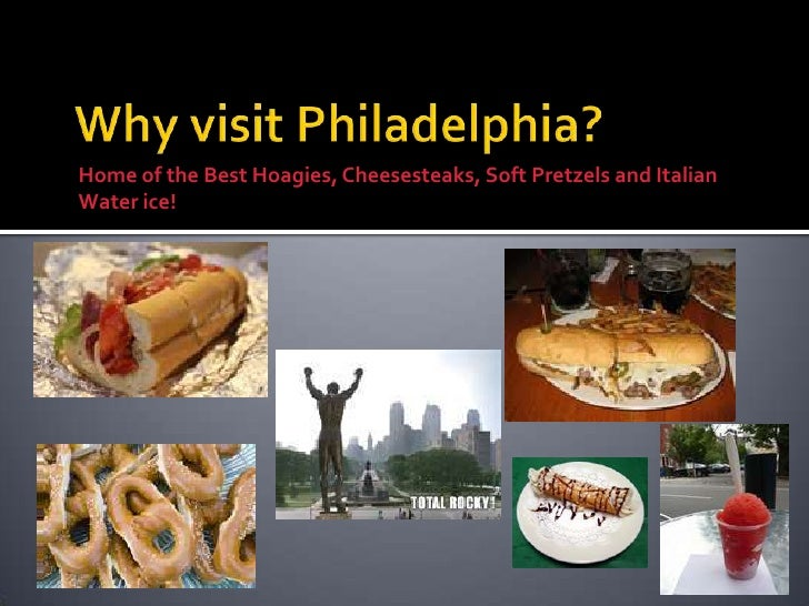 Why visit Philadelphia?<br />Home of the Best Hoagies, Cheesesteaks, Soft Pretzels and Italian Water ice! <br />