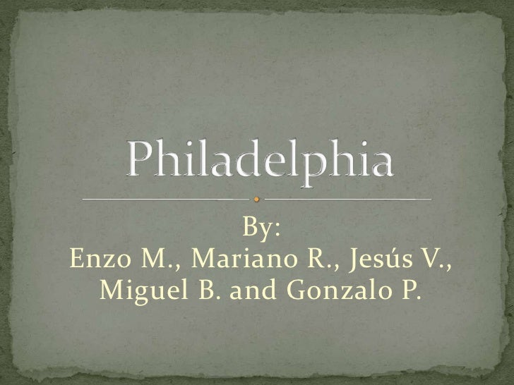 By:<br />Enzo M., Mariano R., Jesús V., <br />Miguel B. and Gonzalo P.   <br />Philadelphia<br />