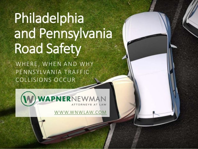 Philadelphia and Pennsylvania Road Safety WHERE, WHEN AND WHY PENNSYLVANIA TRAFFIC COLLISIONS OCCUR WWW.WNWLAW.COM