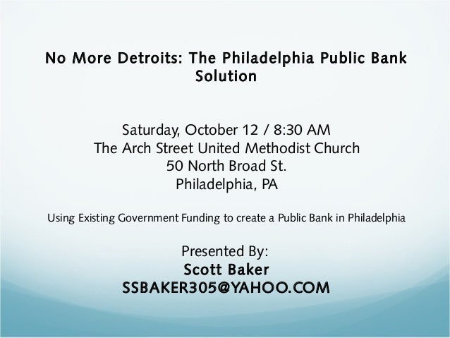 No More Detroits: The Philadelphia Public Bank Solution Saturday, October 12 / 8:30 AM The Arch Street United Methodist Ch...
