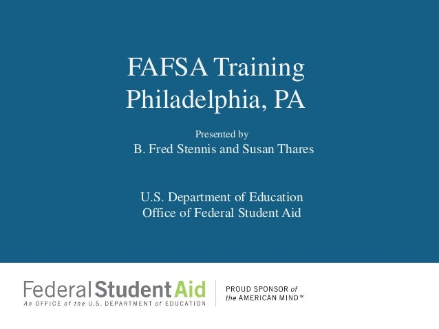 FAFSA TrainingPhiladelphia, PA          Presented byB. Fred Stennis and Susan Thares U.S. Department of Education Office o...