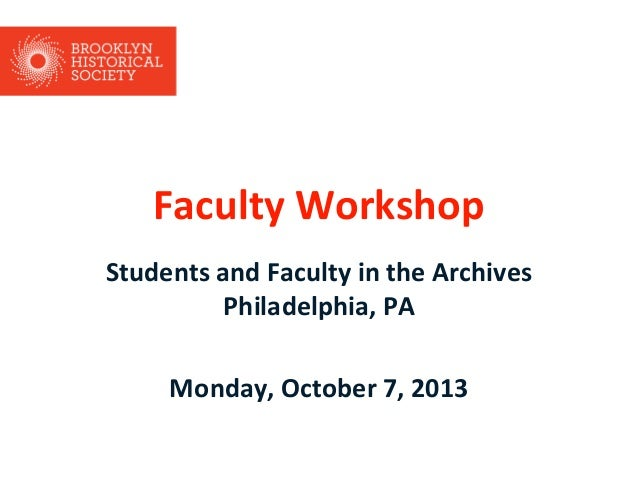 Faculty Workshop Students and Faculty in the Archives Philadelphia, PA Monday, October 7, 2013