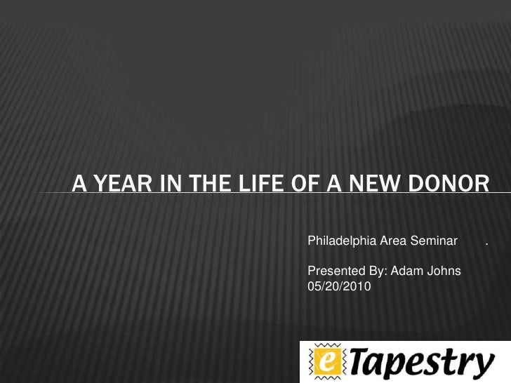 .<br />A year in the life of a new donor<br />Philadelphia Area Seminar<br />Presented By: Adam Johns<br />05/20/2010<br />