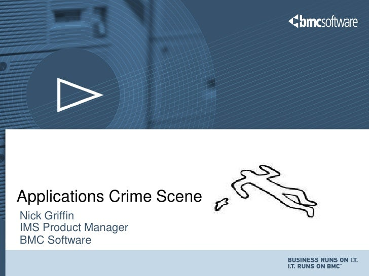 Applications Crime SceneNick GriffinIMS Product ManagerBMC Software