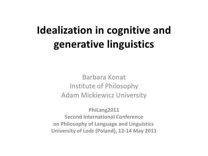 Idealizationin cognitive and generative linguistics<br />Barbara Konat<br />Institute of Philosophy<br />Adam Mickiewicz U...