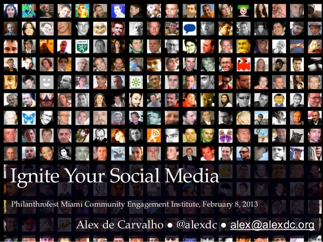 Ignite Your Social MediaPhilanthrofest Miami Community Engagement Institute, February 8, 2013                  Alex de Car...