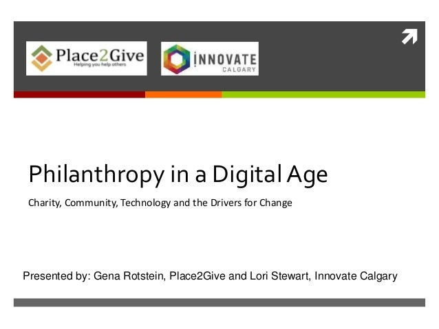 Philanthropy in a Digital AgeCharity, Community, Technology and the Drivers for ChangePresented by: Gena Rotstein, Place2...