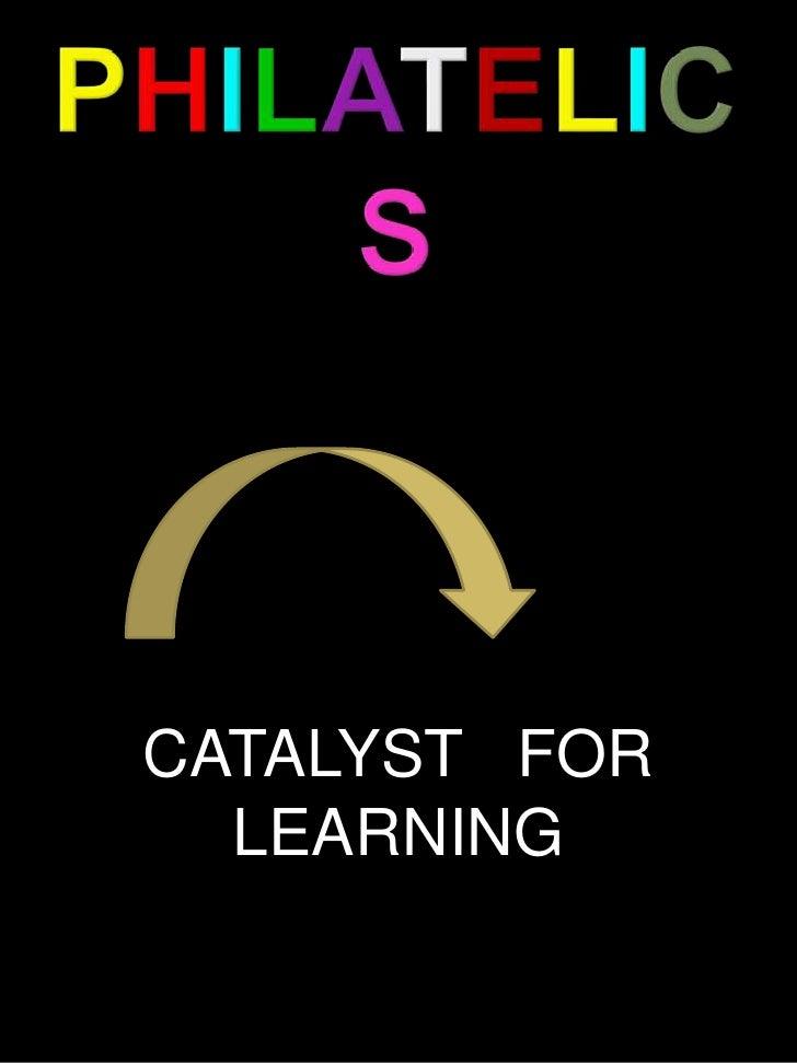 PHILATELICS<br />CATALYST   FOR   LEARNING<br />