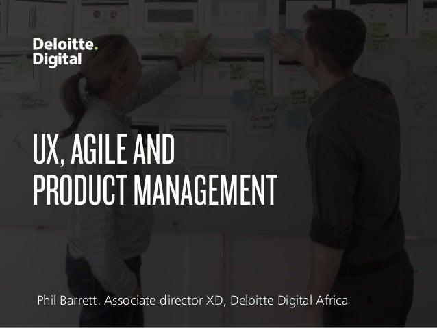 UX,AGILEAND PRODUCTMANAGEMENT Phil Barrett. Associate director XD, Deloitte Digital Africa