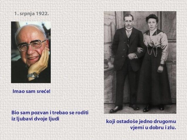 1. srpnja 1922.  Imao sam sreće!  Bio sam pozvan i trebao se roditi iz ljubavi dvoje ljudi  koji ostadoše jedno drugomu vj...
