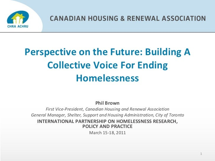 Perspective on the Future: Building A Collective Voice For Ending Homelessness Phil Brown First Vice-President, Canadian H...